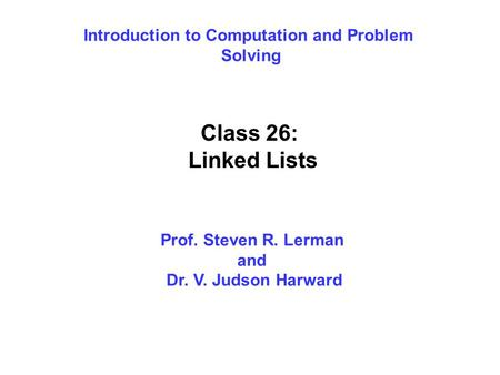 Introduction to Computation and Problem Solving Class 26: Linked Lists Prof. Steven R. Lerman and Dr. V. Judson Harward.