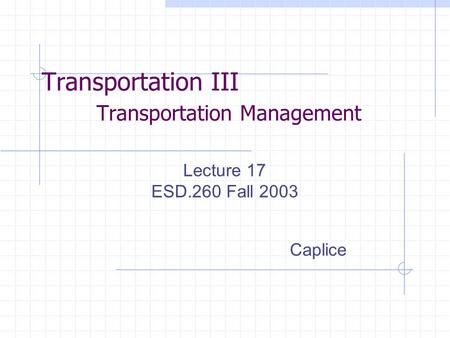 Transportation III Transportation Management Lecture 17 ESD.260 Fall 2003 Caplice.