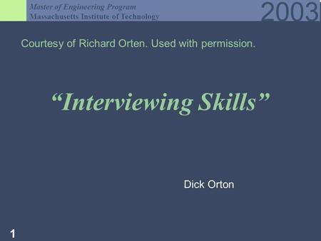 Master of Engineering Program Massachusetts Institute of Technology 2003 1 Interviewing Skills Courtesy of Richard Orten. Used with permission. Dick Orton.