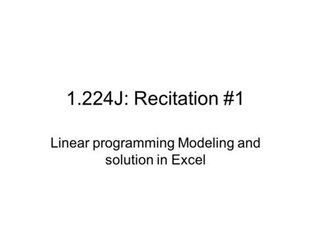 1.224J: Recitation #1 Linear programming Modeling and solution in Excel.