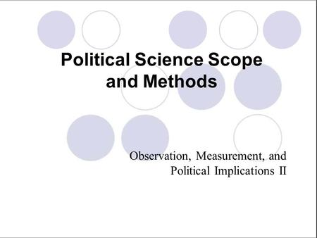 Political Science Scope and Methods Observation, Measurement, and Political Implications II.