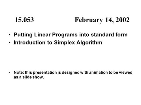 15.053February 14, 2002 Putting Linear Programs into standard form Introduction to Simplex Algorithm Note: this presentation is designed with animation.