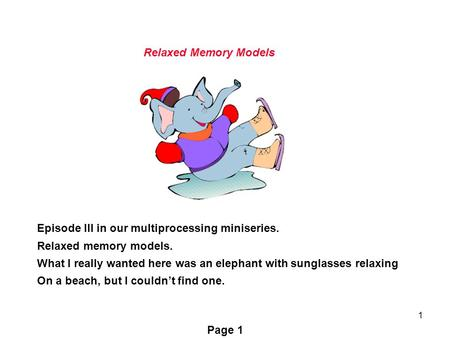 1 Episode III in our multiprocessing miniseries. Relaxed memory models. What I really wanted here was an elephant with sunglasses relaxing On a beach,