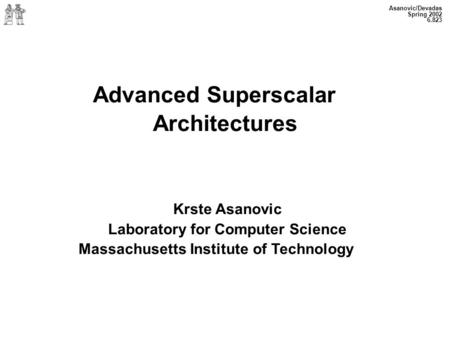 Asanovic/Devadas Spring 2002 6.823 Advanced Superscalar Architectures Krste Asanovic Laboratory for Computer Science Massachusetts Institute of Technology.