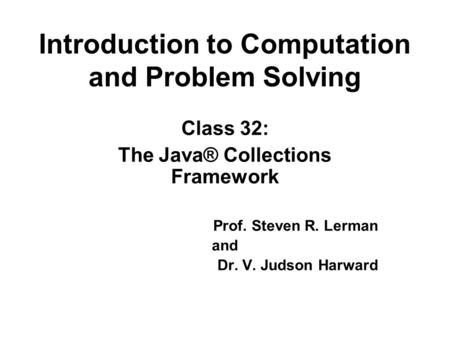 Introduction to Computation and Problem Solving Class 32: The Java® Collections Framework Prof. Steven R. Lerman and Dr. V. Judson Harward.