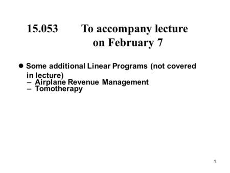 1 15.053 To accompany lecture on February 7 Some additional Linear Programs (not covered in lecture) – Airplane Revenue Management – Tomotherapy.