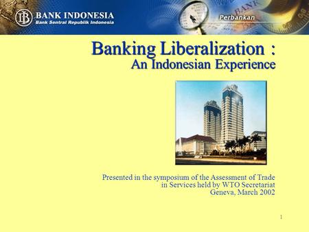 1 Banking Liberalization : An Indonesian Experience Presented in the symposium of the Assessment of Trade in Services held by WTO Secretariat Geneva, March.