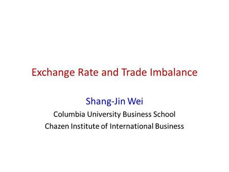 Exchange Rate and Trade Imbalance Shang-Jin Wei Columbia University Business School Chazen Institute of International Business.