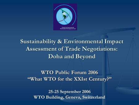 Sustainability & Environmental Impact Assessment of Trade Negotiations: Doha and Beyond WTO Public Forum 2006 What WTO for the XXIst Century? 25-25 September.