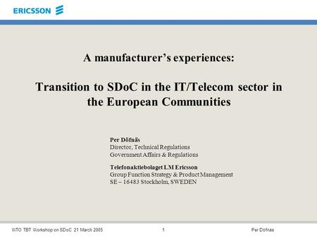 Per DöfnäsWTO TBT Workshop on SDoC 21 March 20051 A manufacturers experiences: Transition to SDoC in the IT/Telecom sector in the European Communities.