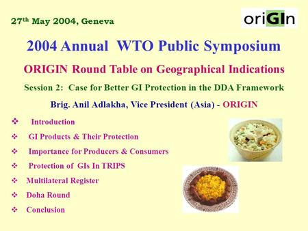27 th May 2004, Geneva 2004 Annual WTO Public Symposium ORIGIN Round Table on Geographical Indications Session 2: Case for Better GI Protection in the.