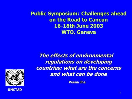1 The effects of environmental regulations on developing countries: what are the concerns and what can be done Veena Jha Public Symposium: Challenges ahead.