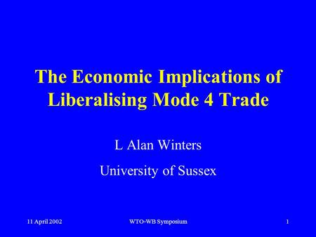 11 April 2002WTO-WB Symposium1 The Economic Implications of Liberalising Mode 4 Trade L Alan Winters University of Sussex.