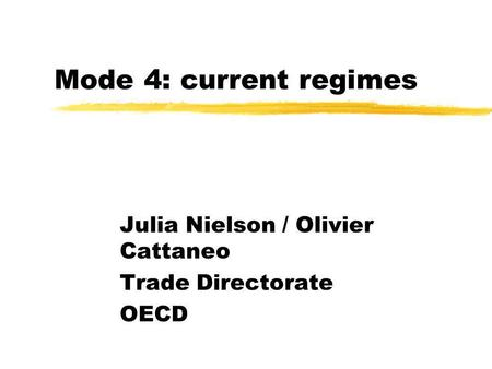 Mode 4: current regimes Julia Nielson / Olivier Cattaneo Trade Directorate OECD.