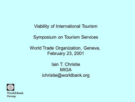 Viability of International Tourism Symposium on Tourism Services World Trade Organization, Geneva, February 23, 2001 Iain T. Christie MIGA