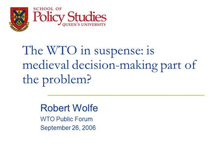 The WTO in suspense: is medieval decision-making part of the problem? Robert Wolfe WTO Public Forum September 26, 2006.