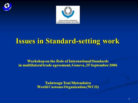 1 Issues in Standard-setting work Workshop on the Role of International Standards in multilateral trade agreement, Geneva, 25 September 2006 Tadatsugu.