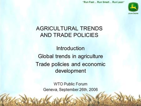 Run Fast... Run Smart... Run Lean 1 AGRICULTURAL TRENDS AND TRADE POLICIES Introduction Global trends in agriculture Trade policies and economic development.
