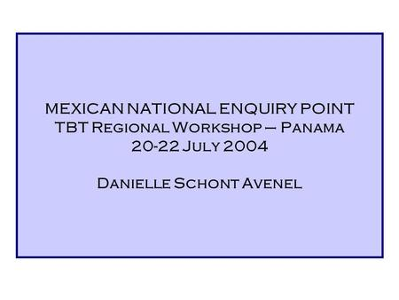 MEXICAN NATIONAL ENQUIRY POINT TBT Regional Workshop – Panama 20-22 July 2004 Danielle Schont Avenel.