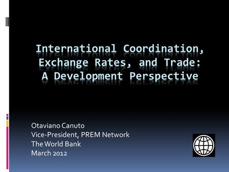 Otaviano Canuto Vice-President, PREM Network The World Bank March 2012.