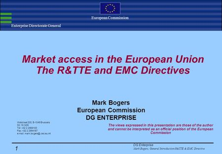 DG Enterprise Mark Bogers, General Introduction R&TTE & EMC Directive 1 Enterprise Directorate General European Commission Market access in the European.