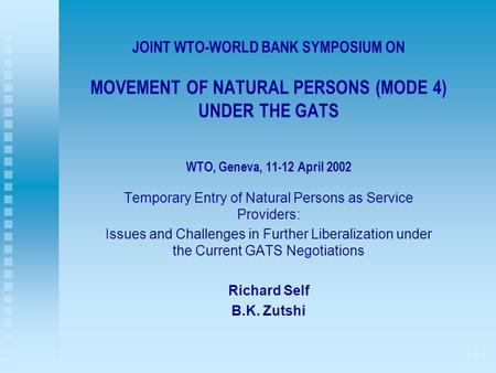1 JOINT WTO-WORLD BANK SYMPOSIUM ON MOVEMENT OF NATURAL PERSONS (MODE 4) UNDER THE GATS WTO, Geneva, 11-12 April 2002 Temporary Entry of Natural Persons.