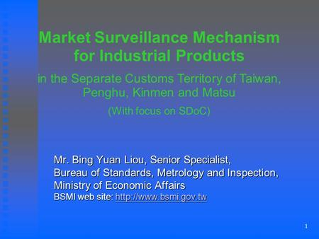 1 Mr. Bing Yuan Liou, Senior Specialist, Bureau of Standards, Metrology and Inspection, Ministry of Economic Affairs BSMI web site: