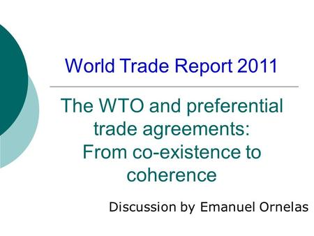 The WTO and preferential trade agreements: From co-existence to coherence Discussion by Emanuel Ornelas World Trade Report 2011.