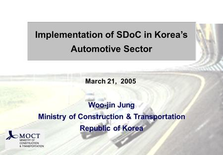 Woo-jin Jung Ministry of Construction & Transportation Republic of Korea Implementation of SDoC in Koreas Automotive Sector March 21, 2005.