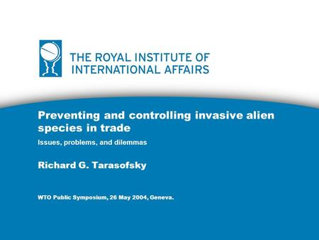 Preventing and controlling invasive alien species in trade Issues, problems, and dilemmas Richard G. Tarasofsky WTO Public Symposium, 26 May 2004, Geneva.