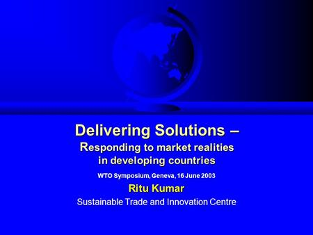 Delivering Solutions – R esponding to market realities in developing countries WTO Symposium, Geneva, 16 June 2003 Ritu Kumar Sustainable Trade and Innovation.