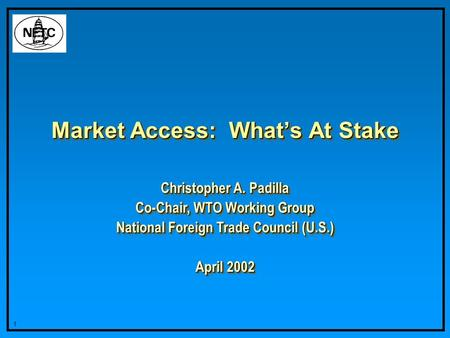 1 Market Access: Whats At Stake Christopher A. Padilla Co-Chair, WTO Working Group National Foreign Trade Council (U.S.) April 2002 Christopher A. Padilla.