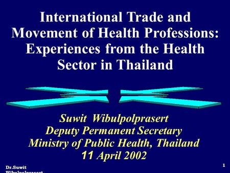 Dr.Suwit Wibulpolprasert 1 International Trade and Movement of Health Professions: Experiences from the Health Sector in Thailand Suwit Wibulpolprasert.
