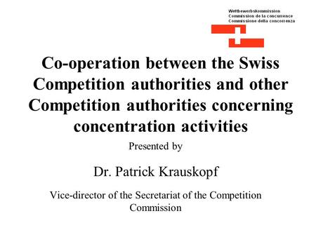 Co-operation between the Swiss Competition authorities and other Competition authorities concerning concentration activities Presented by Dr. Patrick Krauskopf.