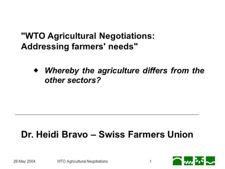26 May 2004WTO Agricultural Negotiations1 WTO Agricultural Negotiations: Addressing farmers' needs Whereby the agriculture differs from the other sectors?