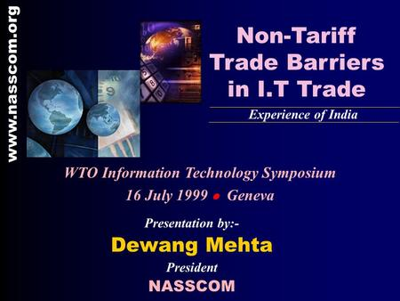 Presentation by:- Dewang Mehta President NASSCOM Non-Tariff Trade Barriers in I.T Trade Experience of India www.nasscom.org WTO Information Technology.