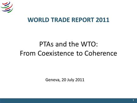WORLD TRADE REPORT 2011 PTAs and the WTO: From Coexistence to Coherence Geneva, 20 July 2011 1.