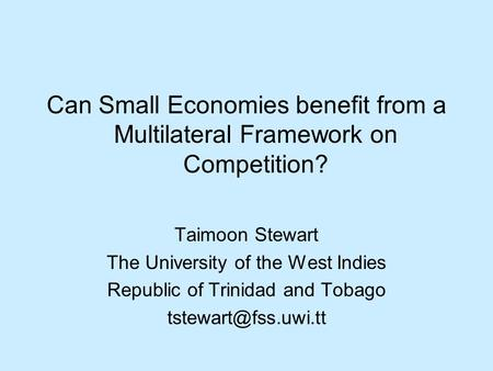 Can Small Economies benefit from a Multilateral Framework on Competition? Taimoon Stewart The University of the West Indies Republic of Trinidad and Tobago.