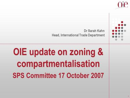 1 OIE update on zoning & compartmentalisation SPS Committee 17 October 2007 Dr Sarah Kahn Head, International Trade Department.