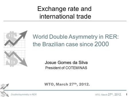 WTO, March 27 th, 2012. Double Asymmetry in RER 1 Exchange rate and international trade World Double Asymmetry in RER: the Brazilian case since 2000 Josue.