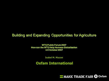 Building and Expanding Opportunities for Agriculture WTO Public Forum 2007 How can the WTO Help Harness Globalization 4-5 October 2007 Isabel M. Mazzei.