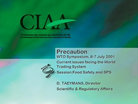 Precaution WTO Symposium, 6-7 July 2001 Current issues facing the World Trading System Session:Food Safety and SPS D. TAEYMANS, Director Scientific & Regulatory.