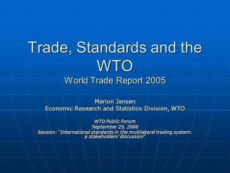 Trade, Standards and the WTO World Trade Report 2005 Marion Jansen Economic Research and Statistics Division, WTO WTO Public Forum September 25, 2006 Session: