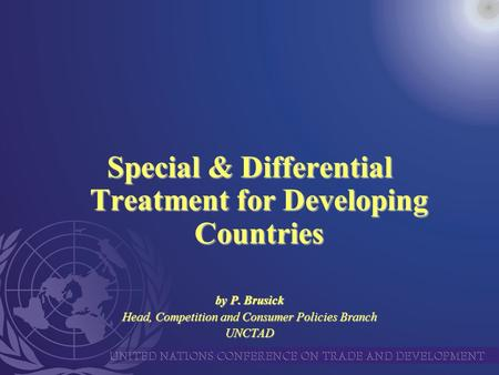 Special & Differential Treatment for Developing Countries by P. Brusick Head, Competition and Consumer Policies Branch UNCTAD.