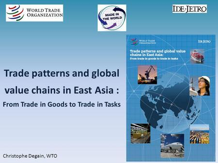 Trade patterns and global value chains in East Asia : From Trade in Goods to Trade in Tasks Christophe Degain, WTO.