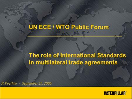 UN ECE / WTO Public Forum The role of International Standards in multilateral trade agreements R.Pocthier - September 25, 2006.