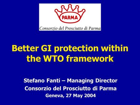 Better GI protection within the WTO framework Stefano Fanti – Managing Director Consorzio del Prosciutto di Parma Geneva, 27 May 2004.