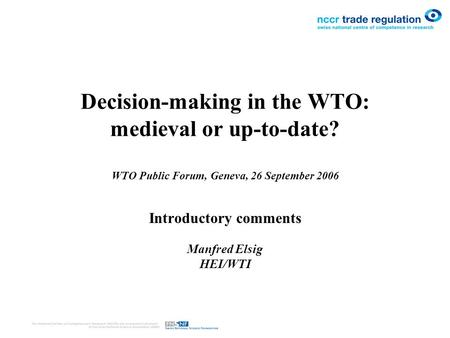 Decision-making in the WTO: medieval or up-to-date? WTO Public Forum, Geneva, 26 September 2006 Introductory comments Manfred Elsig HEI/WTI.
