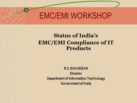 EMC/EMI WORKSHOP Status of Indias EMC/EMI Compliance of IT Products R.C.SACHDEVA Director Department of Information Technology Government of India.