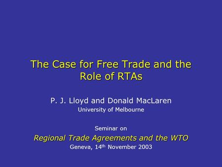The Case for Free Trade and the Role of RTAs P. J. Lloyd and Donald MacLaren University of Melbourne Seminar on Regional Trade Agreements and the WTO Geneva,